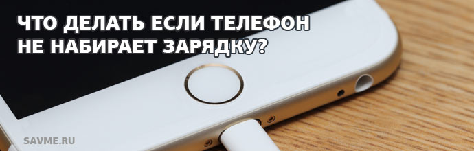 Что делать если телефон не набирает зарядку?